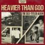 """HEAVIER THAN GOD"